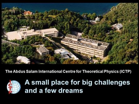 The Abdus Salam International Centre for Theoretical Physics (ICTP) A small place for big challenges and a few dreams.