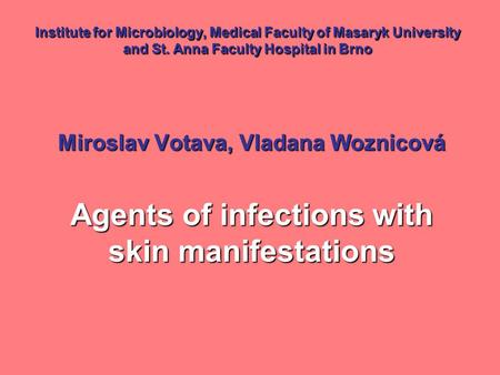Institute for Microbiology, Medical Faculty of Masaryk University and St. Anna Faculty Hospital in Brno Miroslav Votava, Vladana Woznicová Agents of infections.