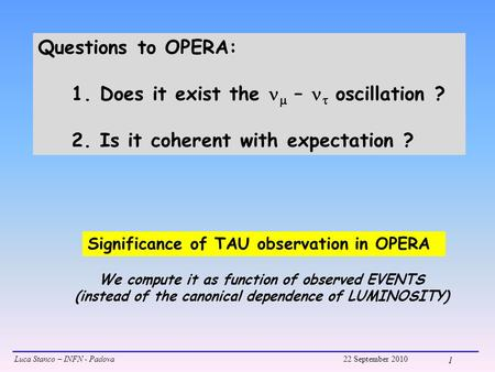 Luca Stanco – INFN - Padova22 September 2010 1 Significance of TAU observation in OPERA Questions to OPERA: 1. Does it exist the  –  oscillation ? 2.