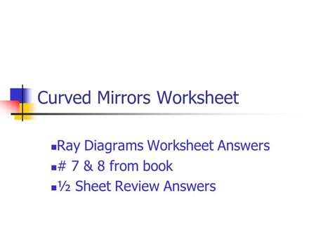 Curved Mirrors Worksheet Ray Diagrams Worksheet Answers # 7 & 8 from book ½ Sheet Review Answers.