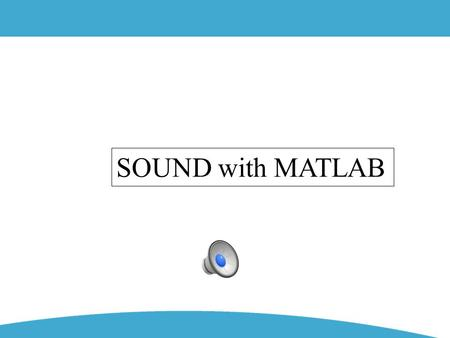 SOUND with MATLAB. SOUND INPUT [a, fa, na]= wavread('mim-44100.wav') Sound data Sampling Frequency #bit representation.