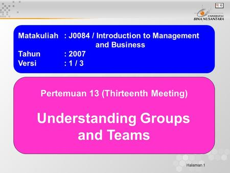 Halaman 1 Matakuliah: J0084 / Introduction to Management and Business Tahun: 2007 Versi: 1 / 3 Pertemuan 13 (Thirteenth Meeting) Understanding Groups and.