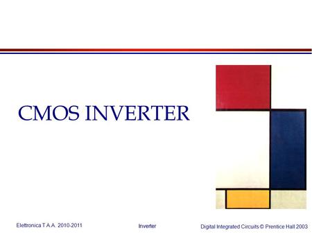 Elettronica T A.A. 2010-2011 Digital Integrated Circuits © Prentice Hall 2003 Inverter CMOS INVERTER.