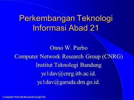 Computer Network Research Group ITB Perkembangan Teknologi Informasi Abad 21 Onno W. Purbo Computer Network Research Group (CNRG) Institut Teknologi Bandung.
