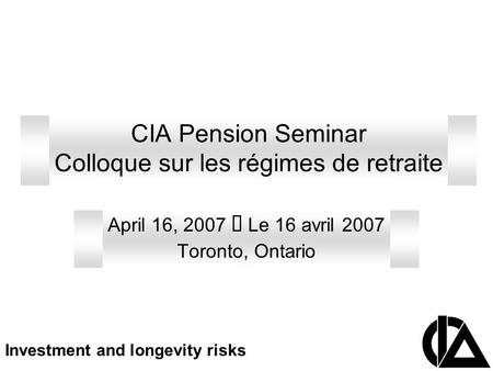 CIA Pension Seminar Colloque sur les régimes de retraite April 16, 2007  Le 16 avril 2007 Toronto, Ontario Investment and longevity risks.