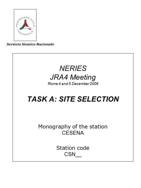 NERIES JRA4 Meeting Rome 4 and 5 December 2006 TASK A: SITE SELECTION Monography of the station CESENA Station code CSN__ Servizio Sismico Nazionale.
