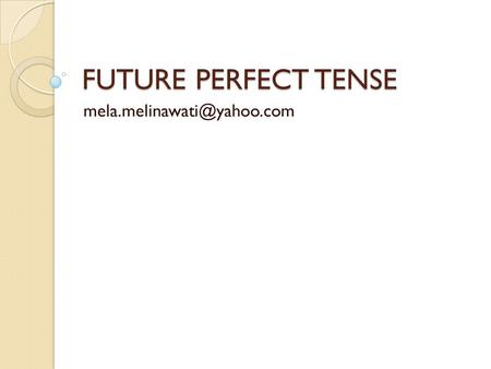 FUTURE PERFECT TENSE The future perfect tense is quite an easy tense to understand and use. The future perfect tense talks.