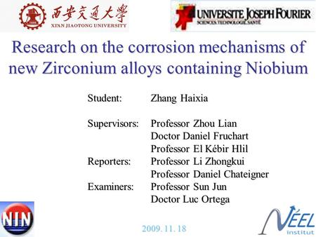 1 Research on the corrosion mechanisms of new Zirconium alloys containing Niobium Student:Zhang Haixia Supervisors:Professor Zhou Lian Doctor Daniel Fruchart.