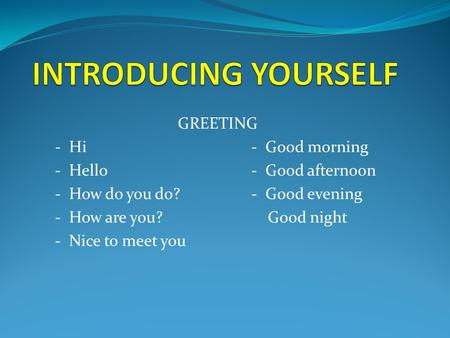 GREETING - Hi- Good morning - Hello- Good afternoon - How do you do?- Good evening - How are you? Good night - Nice to meet you.