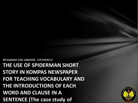MUHAMAD FAIZ JAWAHIR, 2201404633 THE USE OF SPIDERMAN SHORT STORY IN KOMPAS NEWSPAPER FOR TEACHING VOCABULARY AND THE INTRODUCTIONS OF EACH WORD AND CLAUSE.