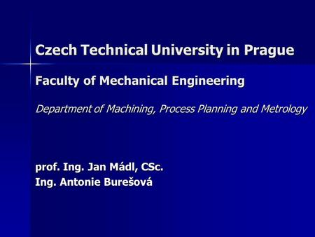 Czech Technical University in Prague Faculty of Mechanical Engineering Department of Machining, Process Planning and Metrology prof. Ing. Jan Mádl, CSc.