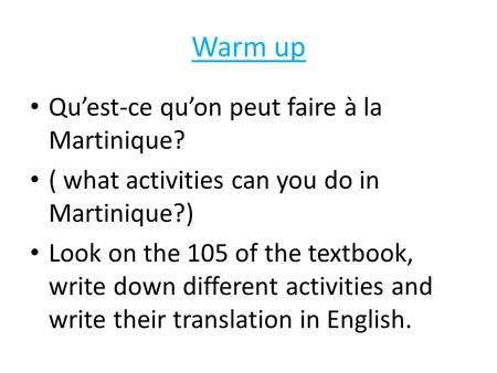 Warm up Qu'est-ce qu'on peut faire à la Martinique? ( what activities can you do in Martinique?) Look on the 105 of the textbook, write down different.