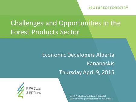 Challenges and Opportunities in the Forest Products Sector Economic Developers Alberta Kananaskis Thursday April 9, 2015 1 Forest Products Association.