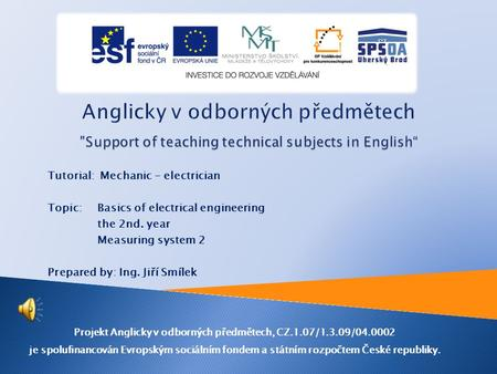 Tutorial: Mechanic - electrician Topic: Basics of electrical engineering the 2nd. year Measuring system 2 Prepared by: Ing. Jiří Smílek Projekt Anglicky.