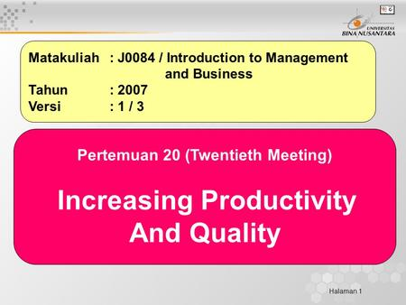 Halaman 1 Matakuliah: J0084 / Introduction to Management and Business Tahun: 2007 Versi: 1 / 3 Pertemuan 20 (Twentieth Meeting) Increasing Productivity.
