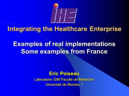 Integrating the Healthcare Enterprise Examples of real implementations Some examples from France Eric Poiseau Laboratoire IDM Faculté de Médecine Université.