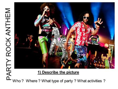 PARTY ROCK ANTHEM 1) Describe the picture Who ? Where ? What type of party ? What activities ?