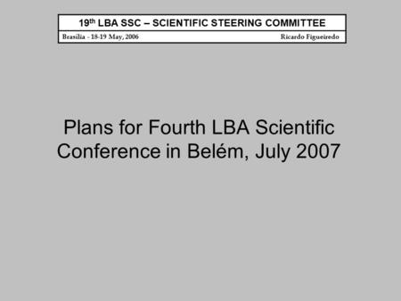 Plans for Fourth LBA Scientific Conference in Belém, July 2007 19 th LBA SSC – SCIENTIFIC STEERING COMMITTEE Brasília - 18-19 May, 2006 Ricardo Figueiredo.