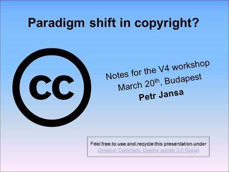 Paradigm shift in copyright? Notes for the V4 workshop March 20 th, Budapest Petr Jansa Feel free to use and recycle this presentation under Creative Commons.