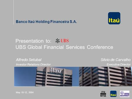 UBS Global Financial Services Conference May 10-12, 2004 Presentation to: UBS Global Financial Services Conference Banco Itaú Holding Financeira S.A. Alfredo.