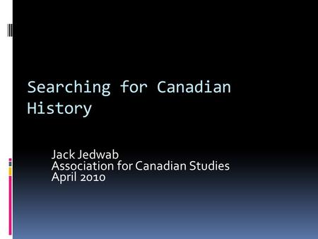 Searching for Canadian History Jack Jedwab Association for Canadian Studies April 2010.