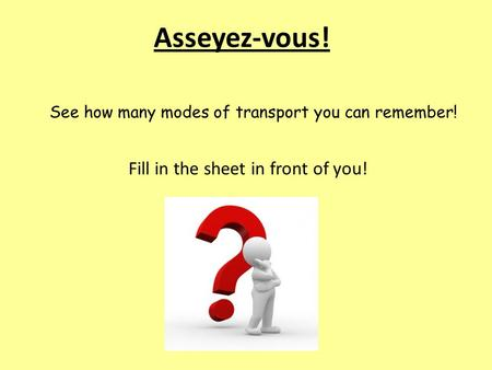 Asseyez-vous! See how many modes of transport you can remember! Fill in the sheet in front of you!