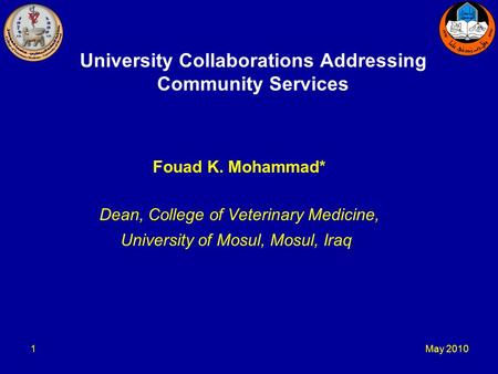 May 20101 University Collaborations Addressing Community Services Fouad K. Mohammad* Dean, College of Veterinary Medicine, University of Mosul, Mosul,