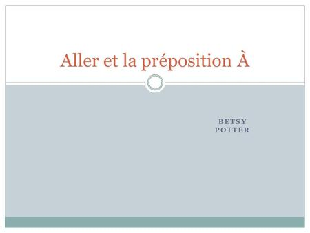 BETSY POTTER Aller et la préposition À. Aller What does Aller mean? Aller = to go.