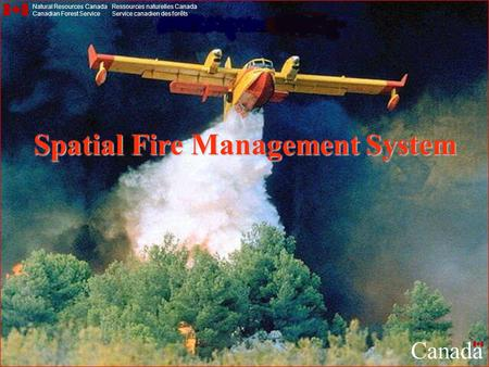 Spatial Fire Management System Natural Resources Canada Canadian Forest Service Ressources naturelles Canada Service canadien des forêts Canada.