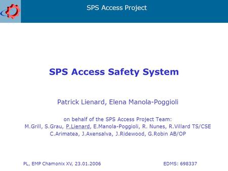 SPS Access Project PL, EMP Chamonix XV, 23.01.2006 EDMS: 698337 SPS Access Safety System Patrick Lienard, Elena Manola-Poggioli on behalf of the SPS Access.