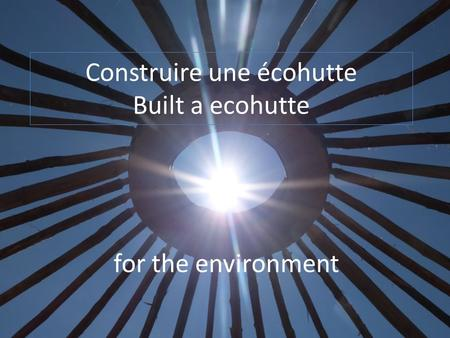 Construire une écohutte Built a ecohutte for the environment.