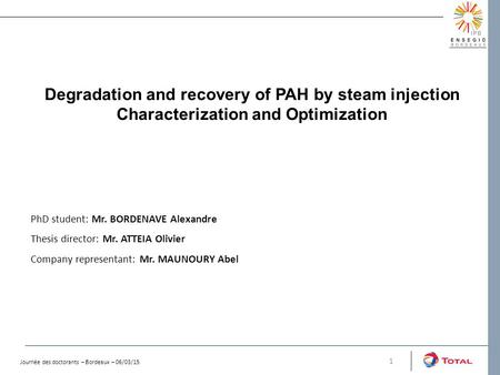 Degradation and recovery of PAH by steam injection Characterization and Optimization 1 PhD student: Mr. BORDENAVE Alexandre Thesis director: Mr. ATTEIA.
