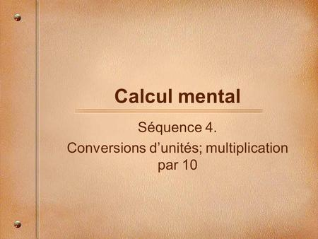 Calcul mental Séquence 4. Conversions d'unités; multiplication par 10.