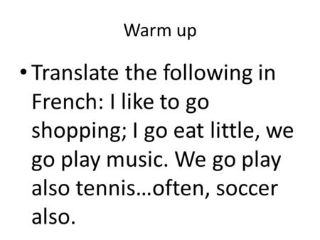 Warm up Translate the following in French: I like to go shopping; I go eat little, we go play music. We go play also tennis…often, soccer also.