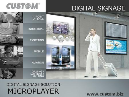 DIGITAL SIGNAGE SOLUTION MICROPLAYER www.custom.biz.