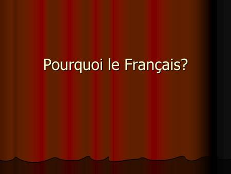 Pourquoi le Français?. Interesting Facts French and English are the only two global languages. French is spoken in 70 countries on 5 continents.