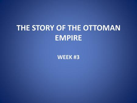 "THE STORY OF THE OTTOMAN EMPIRE WEEK #3. EARLY OTTOMANS Bayezid I (""Yilderim"") 1389-1402 Ottoman Interregnum Mehmed I 1413-21 Murad II 1421-44 & 1446-51."