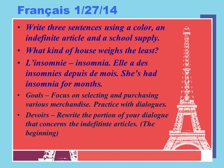 Français 1/27/14 Write three sentences using a color, an indefinite article and a school supply. What kind of house weighs the least? L'insomnie – insomnia.