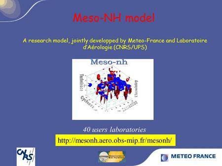 Meso-NH model 40 users laboratories A research model, jointly developped by Meteo-France and Laboratoire d'Aérologie (CNRS/UPS)