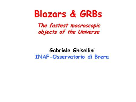 Blazars & GRBs Gabriele Ghisellini INAF-Osservatorio di Brera The fastest macroscopic objects of the Universe.