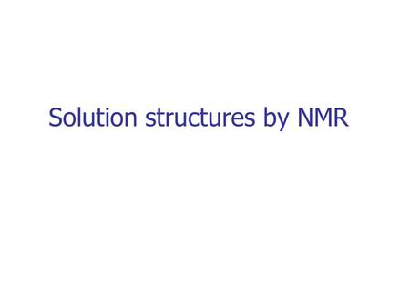 Solution structures by NMR. NMR Resonance assignment Structure calculations 3D structure Conversion of NMR data in distances and angles Structure refinement: