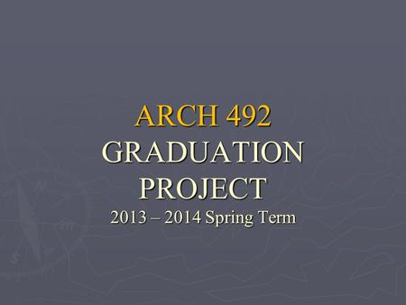 ARCH 492 GRADUATION PROJECT 2013 – 2014 Spring Term.