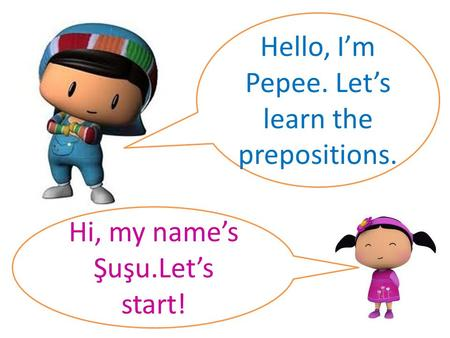 Hello, I'm Pepee. Let's learn the prepositions. Hi, my name's Şuşu.Let's start!
