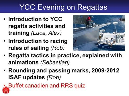 YCC Evening on Regattas Introduction to YCC regatta activities and training (Luca, Alex) Introduction to racing rules of sailing (Rob) Regatta tactics.
