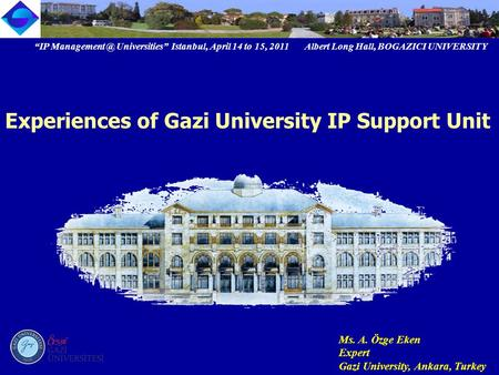 """IP Universities"" Istanbul, April 14 to 15, 2011 Albert Long Hall, BOGAZICI UNIVERSITY Ms. A. Özge Eken Expert Gazi University, Ankara, Turkey."