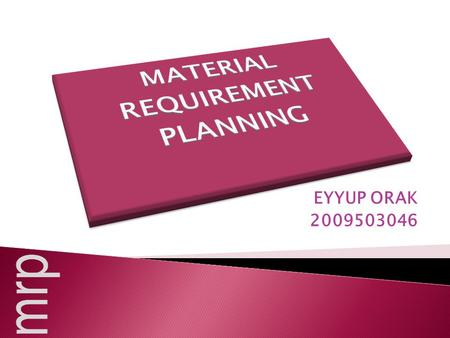 EYYUP ORAK 2009503046. Material requirements planning (MRP) is a computer-based inventory management system designed to assist production managers in.