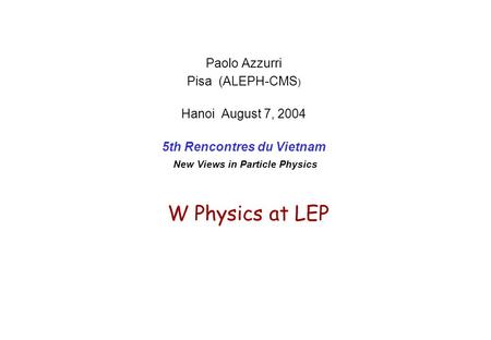 W Physics at LEP Paolo Azzurri Pisa (ALEPH-CMS ) Hanoi August 7, 2004 5th Rencontres du Vietnam New Views in Particle Physics.