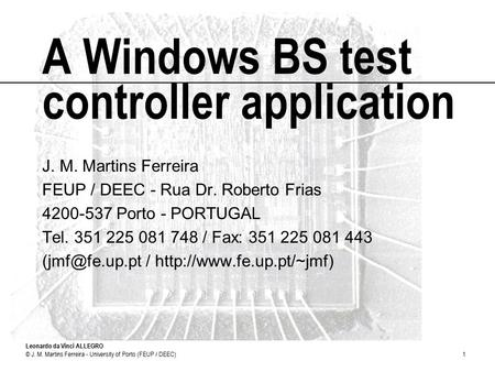 Leonardo da Vinci ALLEGRO © J. M. Martins Ferreira - University of Porto (FEUP / DEEC)1 A Windows BS test controller application J. M. Martins Ferreira.