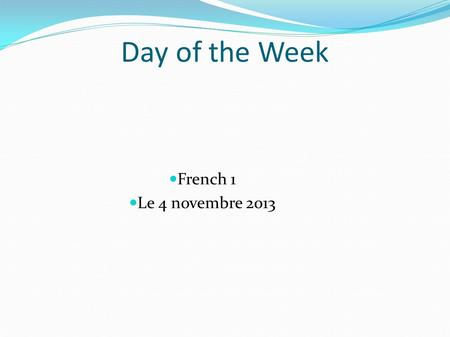 Day of the Week French 1 Le 4 novembre 2013. Warm Up What are the following phrases in English? Vous desirez? Je vais au café.