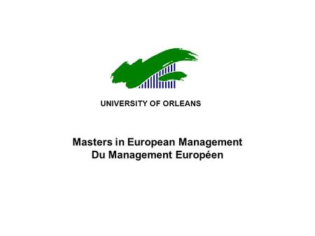 Masters in European Management Du Management Européen UNIVERSITY OF ORLEANS.